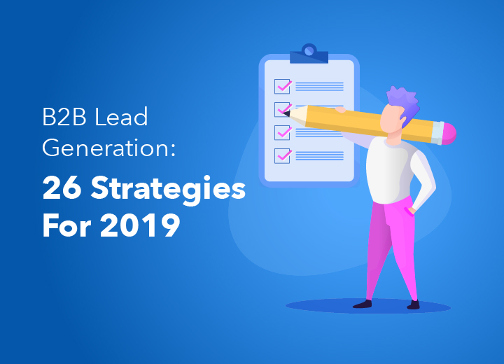 B2B Lead Generation: 26 Strategies For 2019