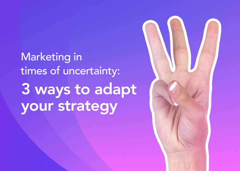 Marketing in times of uncertainty: 3 ways to adapt your strategy